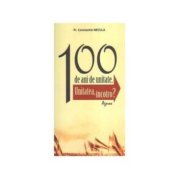 100 de ani de unitate - Constantin Necula, editura Agnos