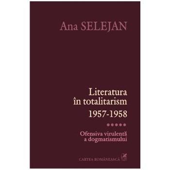 Literatura in totalitarism 1957-1958 Vol. V: Ofensiva virulenta a dogmatismului - Ana Selejan