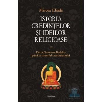 Istoria credintelor si ideilor religioase Vol.2: De la Gautama Buddha pana la triumful crestinismului - Mircea Eliade
