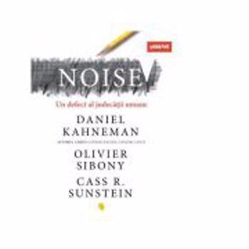 Noise. Un defect al judecatii umane - Daniel Kahneman, Olivier Sibony, Cass R. Sunstein, editura Vellant