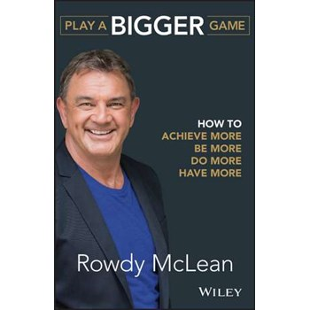 Play a Bigger Game: How to Achieve More, Be More, Do More, Have More