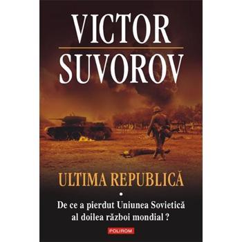 Ultima republica. Vol. I: De ce a pierdut Uniunea Sovietica al Doilea Razboi Mondial?