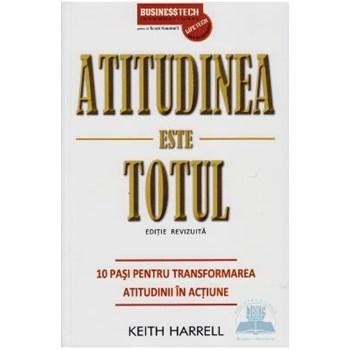 Atitudinea Este Totul - 10 Pasi Pentru Transformarea Atitudinii In Actiune - Keith Harrel 978-973-8495-61-6