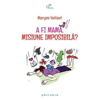 A Fi Mama, Misiune Imposibila? - Maryse Vaillant