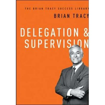 Delegation and Supervision (The Brian Tracy Success Library)
