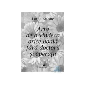 Arta de a vindeca orice boala fara doctorii si operatii - Louis Kuhne 978-973-1902-67-8