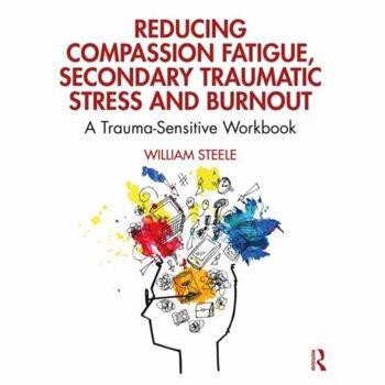 Reducing Compassion Fatigue, Secondary Traumatic Stress, and Burnout. A Trauma-Sensitive Workbook, Paperback