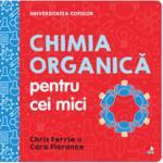 Universitatea copiilor. Chimia organica pentru cei mici - Chris Ferrie, Cara Florance