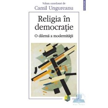 Religia in democratie - O dilema a modernitatii - Camil Ungureanu