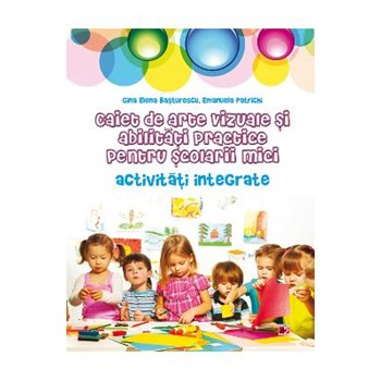 Caiet de arte vizuale si abilitati practice pentru scolarii mici. Activitati integrate