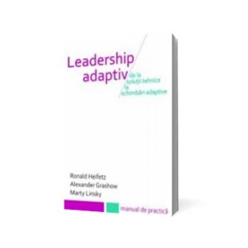 Leadership adaptiv. De la soluții tehnice la schimbări adaptive